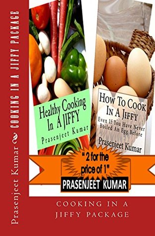 Cooking In A Jiffy Package: How To Cook In A Jiffy Even If You Have Never Boiled An Egg Before + Healthy Cooking In A Jiffy: 2 for the price of 1 (How To Cook Everything In A Jiffy Book 5)  by  Prasenjeet Kumar