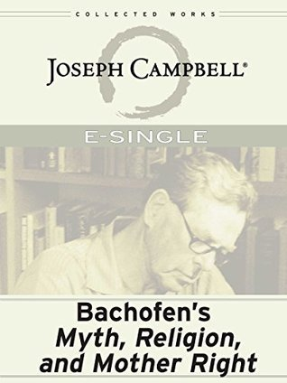 Bachofens Myth, Religion and Mother Right Joseph Campbell