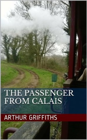 The Passenger From Calais (Arthur Griffiths: Classic Thrillers Book 3)  by  Arthur Griffiths