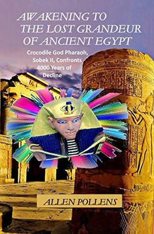 AWAKENING TO THE LOST GRANDEUR OF ANCIENT EGYPT: Crocodile God Pharaoh, Sobek II, Confronts 4000 Years of Decline  by  Allen Pollens