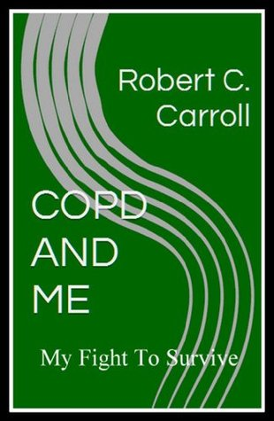 COPD AND ME: MY FIGHT TO SURVIVE Robert C. Carroll