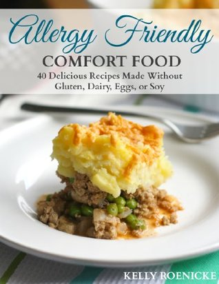 Allergy Friendly Comfort Food: 40 Delicious Recipes Made Without Gluten, Dairy, Eggs, or Soy Kelly Roenicke