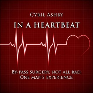 In A Heart Beat: BY-PASS SURGERY, NOT ALL BAD. ONE MANS EXPERIENCE  by  Cyril Ashby