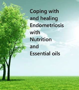 Coping With and Healing Endometriosis Using Nutrition and Essential Oils (Coping with & Healing Book 1) Nicole Gabbard
