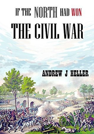 If the North Had Won the Civil War: A Preview  by  Andrew Heller