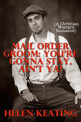 Mail Order Groom: Youre Gonna Stay, Aint Ya?  by  Helen Keating