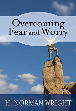 Overcoming Fear And Worry H. Norman Wright