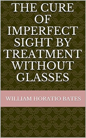 Bates Method - The Cure of Imperfect Sight By Treatment Without Glasses: 2014 Anniversary Edition - Digitally Remastered William H. Bates