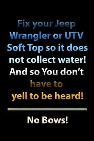 Fix Your Jeep Wrangler or UTV Soft Top so it does not collect water! And so you dont have to yell to be heard! No Bows! John Doering