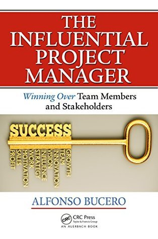 The Influential Project Manager: Winning Over Team Members and Stakeholders (Best Practices and Advances in Program Management Series)  by  MSc,PMP, PMI-RMP, PMI F, Alfonso Bucero