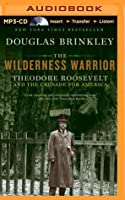 Wilderness Warrior, The: Theodore Roosevelt and the Crusade for America