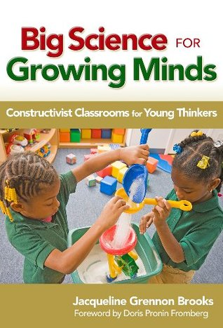Big Science for Growing Minds: Constructivist Classrooms for Young Thinkers (Early Childhood Education Series) Jacqueline Grennon Brooks