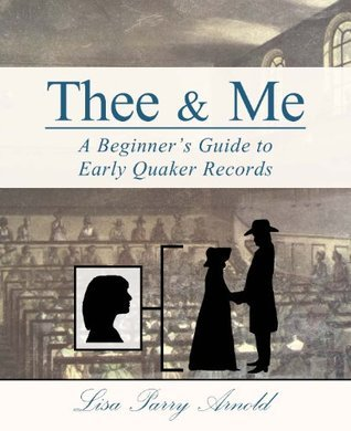 Thee and Me: A Beginners Guide to Early Quaker Records Lisa Parry Arnold