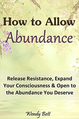 How to Allow Abundance: Release Resistance, Expand Your Consciousness and Open to the Abundance You Deserve Wendy Bett
