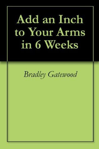 Add an Inch to Your Arms in 6 Weeks  by  Bradley Gatewood