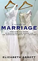 A History of Marriage: From Same Sex Unions to Private Vows and Common Law, the Surprising Diversity of a Tradition