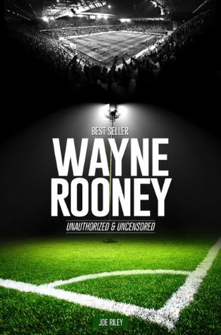 Wayne Rooney - Soccer Unauthorized & Uncensored  by  Joe Riley