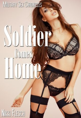 Soldier Comes Home (Military Sex Chronicles Book 1) Nikki Flesch