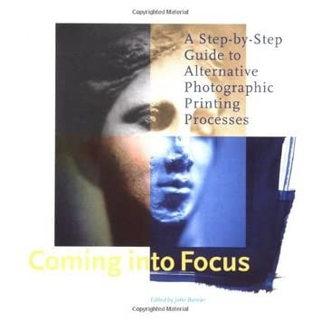 Coming Into Focus: A Step-by-Step Guide to Alternative Photographic Printing Processes - John Barnier