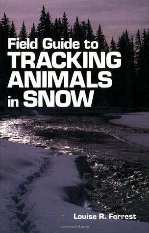 Field Guide to Tracking Animals in Snow: How to Identify and Decipher Those Mysterious Winter Trails  by  Louise Richardson Forrest
