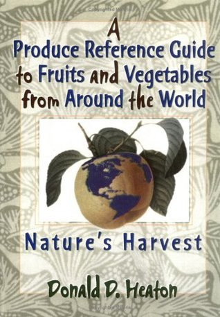 A Produce Reference Guide to Fruits and Vegetables from Around the World: Natures Harvest  by  Donald D. Heaton
