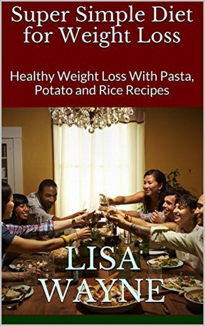 Super Simple Diet for Weight Loss: Healthy Weight Loss With Pasta, Potato and Rice Recipes  by  Lisa Wayne