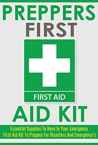 Preppers First Aid Kit: Essential Supplies to Have in Your Emergency First Aid Kit to Prepare for Disasters and Emergencies  by  Darryl Tubbs