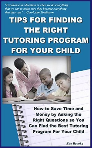 Tips for Finding the RIGHT Tutoring Program for Your Child: How to Save Time and Money Asking the Right Questions so You Can Find the Best Tutoring Program For Your Child by Sue Brooke