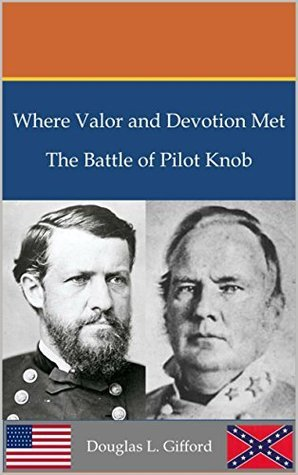 Where Valor and Devotion Met: The Battle of Pilot Knob  by  Douglas L. Gifford