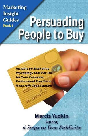 Persuading People to Buy: Insights on Marketing Psychology That Pay Off for Your Company, Professional Practice or Nonprofit Organization Marcia Yudkin
