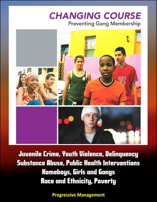 Changing Course: Preventing Gang Membership - Juvenile Crime, Youth Violence, Delinquency, Substance Abuse, Public Health Interventions, Homeboys, Girls and Gangs, Race and Ethnicity, Poverty  by  Progressive Management