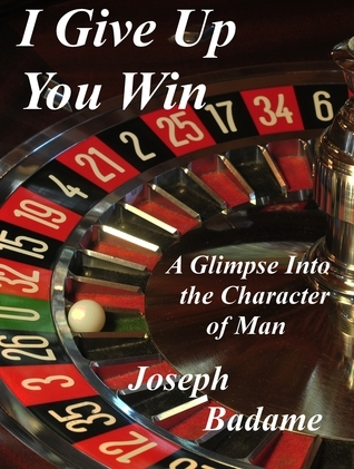I Give Up: You Win - A Glimpse into the Character of Man  by  Joseph Badame