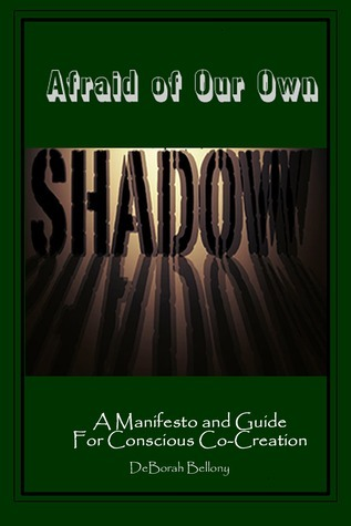 Afraid of Our Own Shadow: A Manifesto and Guide for Conscious Co-Creation  by  DeBorah Bellony