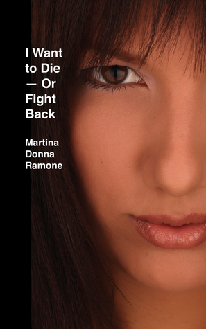 I Want to Die: Or Fight Back  by  Martina Donna Ramone