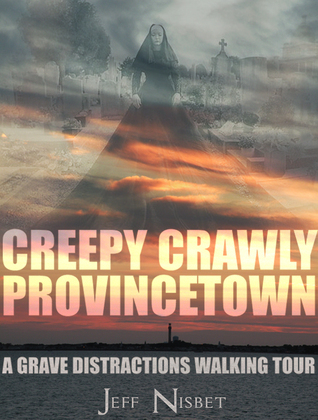 Creepy Crawly Provincetown: A Grave Distractions Walking Tour Jeff Nisbet