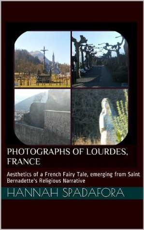 Photographs of Lourdes, France : French fairy tale countryside aesthetics, emerging from the Religious Narrative of a Saint (Best of Europe Photography Book 1) Hannah Spadafora