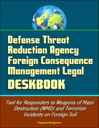 Defense Threat Reduction Agency Foreign Consequence Management Legal Deskbook - Tool for Responders to Weapons of Mass Destruction (WMD) and Terrorism Incidents on Foreign Soil  by  Progressive Management