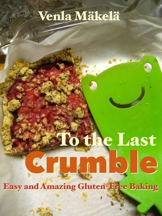 To the Last Crumble: Easy and Amazing Gluten-Free Baking  by  Venla Mäkelä