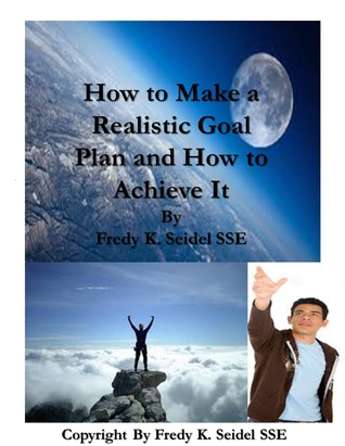 How to Make a Realistic Goal Plan and How to Achieve It Fredy Seidel
