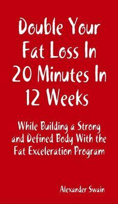 Double Your Fat Loss in 20 Minutes in 12 Weeks While Building a Strong and Defined Body with the Fat Exceleration Program  by  Alexander Swain