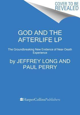 God and the Afterlife LP: The Groundbreaking New Evidence of Near-Death Experience  by  Jeffrey Long