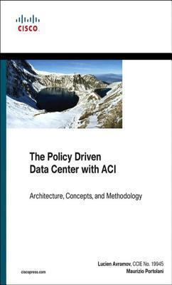 The Policy Driven Data Center with Aci: Architecture, Concepts, and Methodology  by  Lucien Avramov