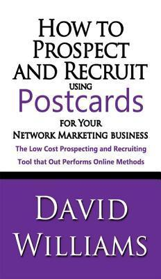 How to Prospect and Recruit Using Postcards for Your Network Marketing Business  by  David Williams