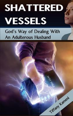 Shattered Vessels: Gods Way of Dealing with an Adulterous Husband  by  Tiffany Buckner-Kameni