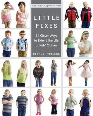 Little Fixes: 54 Clever Ways to Extend the Life of Kids Clothes Reuse, Recycle, Repurpose, Restyle  by  Disney Powless