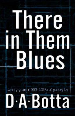There in Them Blues: Twenty Years (1993-2013) of Poetry  by  D.A. Botta