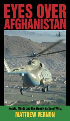 Eyes Over Afghanistan: Hearts, Minds, and the Bloody Battle of Wills  by  Matthew Vernon