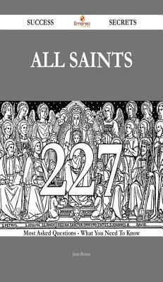 All Saints 227 Success Secrets - 227 Most Asked Questions on All Saints - What You Need to Know  by  Juan Boone