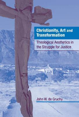 Christianity, Art and Transformation: Theological Aesthetics in the Struggle for Justice  by  John W. de Gruchy