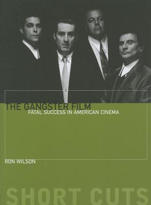 The Gangster Film: Fatal Success in American Cinema Ron Wilson
